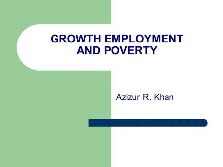 GROWTH EMPLOYMENT AND POVERTY Azizur R. Khan. Introduction The role of employment in transmitting the benefit of growth to poverty reduction, the common.