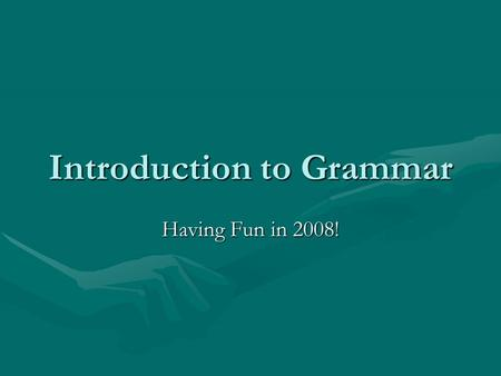 Introduction to Grammar Having Fun in 2008!. The Sentence All sentences must have the following: 1.Subject 2.Predicate All sentences must do the following: