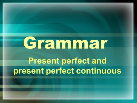 Grammar Present perfect and present perfect continuous.