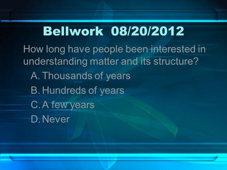 Bellwork08/20/2012 How long have people been interested in understanding matter and its structure? A.Thousands of years B.Hundreds of years C.A few years.