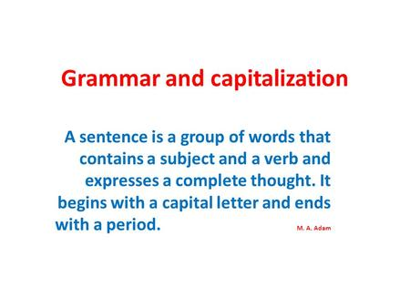 Grammar and capitalization A sentence is a group of words that contains a subject and a verb and expresses a complete thought. It begins with a capital.