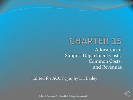 © 2012 Pearson Prentice Hall. All rights reserved. Allocation of Support Department Costs, Common Costs, and Revenues Edited for ACCT 7310 by Dr. Bailey.