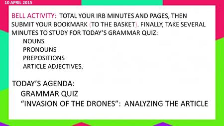 10 APRIL 2015 BELL ACTIVITY : TOTAL YOUR IRB MINUTES AND PAGES, THEN SUBMIT YOUR BOOKMARK (TO THE BASKET). FINALLY, TAKE SEVERAL MINUTES TO STUDY FOR TODAY'S.