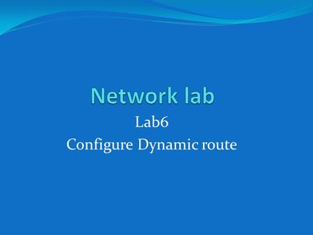 Lab6 Configure Dynamic route.  RIP(Routing information protocol)  IGRP(interior gate way routing protocol)
