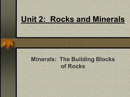 Unit 2: Rocks and Minerals Minerals: The Building Blocks of Rocks.