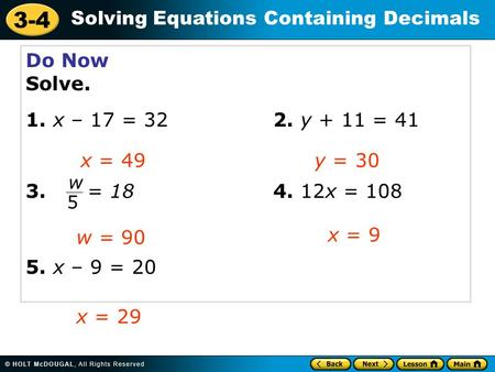 3-4 Solving Equations Containing Decimals Do Now Solve. 1. x – 17 = 322. y + 11 = 41 3. = 184. 12x = 108 5. x – 9 = 20 x = 49y = 30 w = 90 x = 9 x = 29.