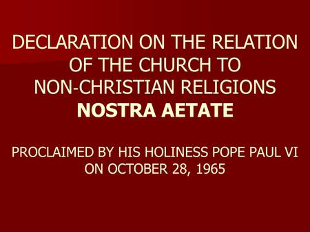 DECLARATION ON THE RELATION OF THE CHURCH TO NON ‐ CHRISTIAN RELIGIONS NOSTRA AETATE PROCLAIMED BY HIS HOLINESS POPE PAUL VI ON OCTOBER 28, 1965.