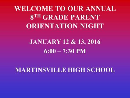 WELCOME TO OUR ANNUAL 8 TH GRADE PARENT ORIENTATION NIGHT JANUARY 12 & 13, 2016 6:00 – 7:30 PM MARTINSVILLE HIGH SCHOOL.