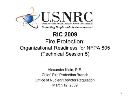 1 RIC 2009 Fire Protection: Organizational Readiness for NFPA 805 (Technical Session 5) Alexander Klein, P.E. Chief, Fire Protection Branch Office of Nuclear.