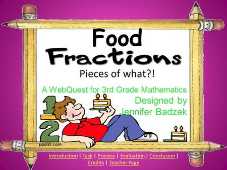 Food Pieces of what?! A WebQuest for 3rd Grade Mathematics Designed by Jennifer Badzek IntroductionIntroduction | Task | Process | Evaluation | Conclusion.