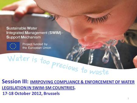 Session III: IMRPOVING COMPLIANCE & ENFORCEMENT OF WATER LEGISLATION IN SWIM-SM COUNTRIES. 17-18 October 2012, Brussels 1.