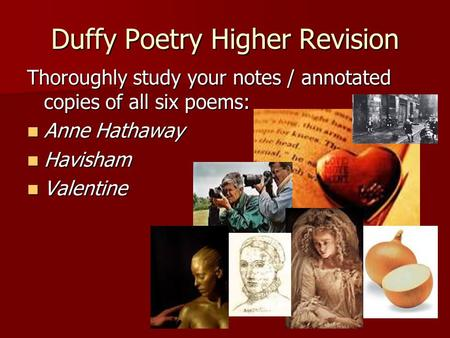 Duffy Poetry Higher Revision Thoroughly study your notes / annotated copies of all six poems: Anne Hathaway Anne Hathaway Havisham Havisham Valentine Valentine.