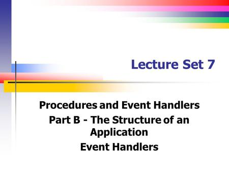 Lecture Set 7 Procedures and Event Handlers Part B - The Structure of an Application Event Handlers.