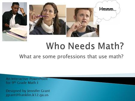 What are some professions that use math? Hmmm… An Interactive PowerPoint for 9 th Grade Math I Designed by Jennifer Grant
