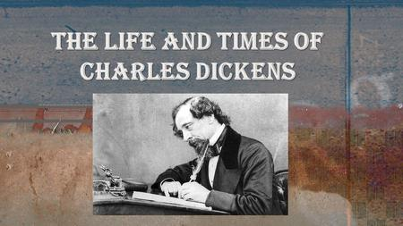"The Life and Times of Charles Dickens. ""It was the best of times, it was the worst of times…"" Born in 1812 to a lower-middle-class family who moved around."