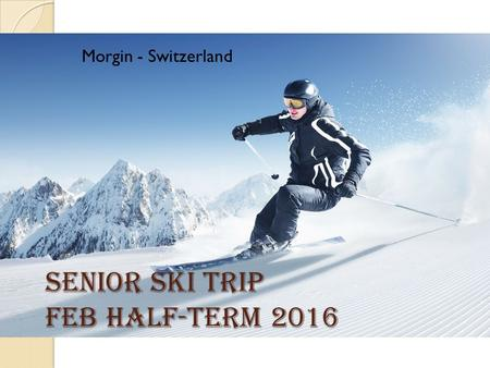 Senior Ski Trip Feb Half-term 2016 Morgin - Switzerland.