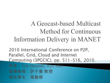 2010 International Conference on P2P, Parallel, Grid, Cloud and Internet Computing (3PGCIC), pp. 511-516, 2010. 作者: Yoh Shiraishi, Ryo Miki 指導教授:許子衡 教授.