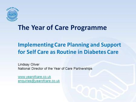 The Year of Care Programme Implementing Care Planning and Support for Self Care as Routine in Diabetes Care Lindsay Oliver National Director of the Year.