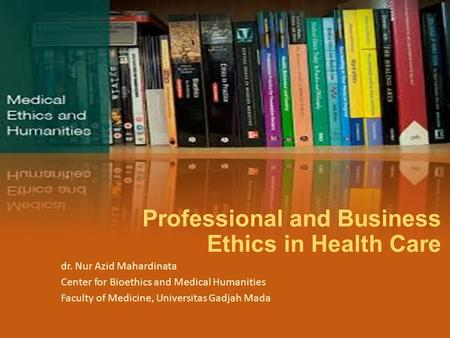 Professional and Business Ethics in Health Care dr. Nur Azid Mahardinata Center for Bioethics and Medical Humanities Faculty of Medicine, Universitas Gadjah.