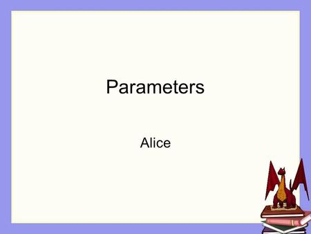 Parameters Alice. Overview The need for more flexible methods Passing a parameter to a method Demos Using the Alice interface to write code for a parameter.