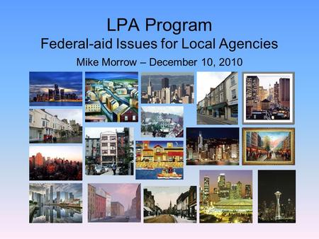 LPA Program Federal-aid Issues for Local Agencies Mike Morrow – December 10, 2010.
