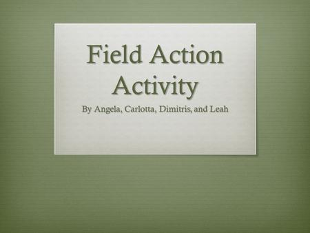 Field Action Activity By Angela, Carlotta, Dimitris, and Leah.