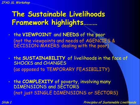 The Sustainable Livelihoods Framework highlights……… the VIEWPOINT and NEEDS of the poor (not the viewpoints and needs of AGENCIES & DECISION-MAKERS dealing.