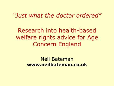 """Just what the doctor ordered"" Research into health-based welfare rights advice for Age Concern England Neil Bateman www.neilbateman.co.uk."