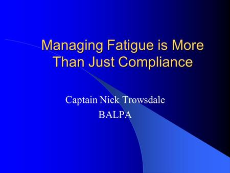 Managing Fatigue is More Than Just Compliance Captain Nick Trowsdale BALPA.