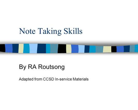 Note Taking Skills By RA Routsong Adapted from CCSD In-service Materials.