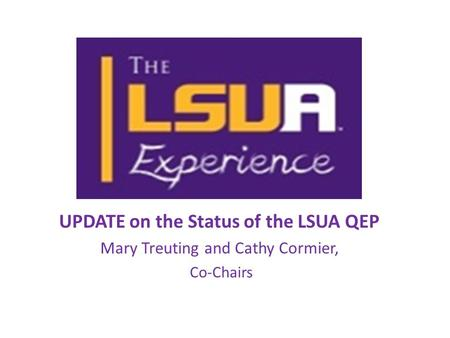 UPDATE on the Status of the LSUA QEP Mary Treuting and Cathy Cormier, Co-Chairs.