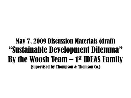 "May 7, 2009 Discussion Materials (draft) ""Sustainable Development Dilemma"" By the Woosh Team – 1 st IDEAS Family (supervised by Thompson & Thomson Co.)"