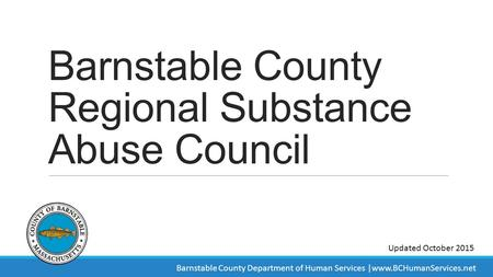 Barnstable County Regional Substance Abuse Council Updated October 2015 Barnstable County Department of Human Services |www.BCHumanServices.net.