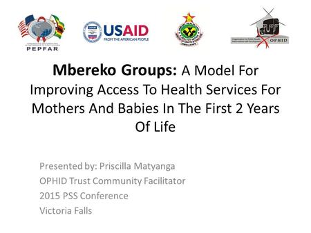 Mbereko Groups: A Model For Improving Access To Health Services For Mothers And Babies In The First 2 Years Of Life Presented by: Priscilla Matyanga OPHID.