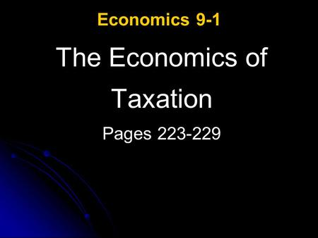 Economics 9-1 The Economics of Taxation Pages 223-229.