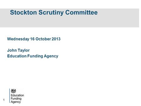 1 Stockton Scrutiny Committee Wednesday 16 October 2013 John Taylor Education Funding Agency.
