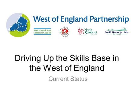 Driving Up the Skills Base in the West of England Current Status.