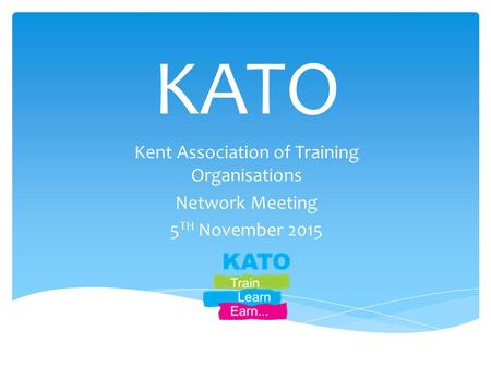 KATO Kent Association of Training Organisations Network Meeting 5 TH November 2015.