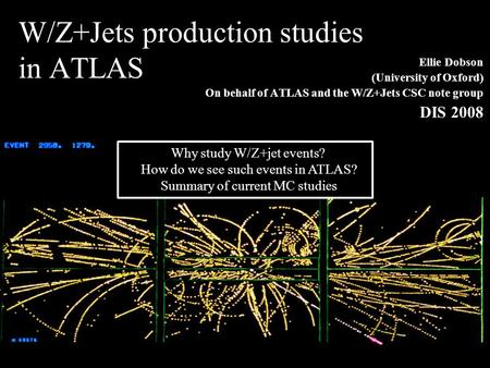 Ellie Dobson1 (University of Oxford) On behalf of ATLAS and the W/Z+Jets CSC note group DIS 2008 W/Z+Jets production studies in ATLAS Why study W/Z+jet.