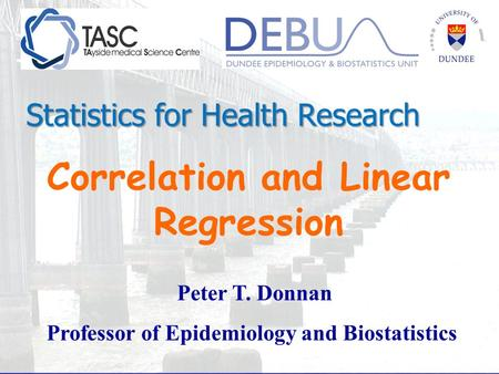 Correlation and Linear Regression Peter T. Donnan Professor of Epidemiology and Biostatistics Statistics for Health Research.