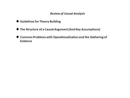 Review of Causal Analysis  Guidelines for Theory Building  The Structure of a Causal Argument (And Key Assumptions)  Common Problems with Operationalization.