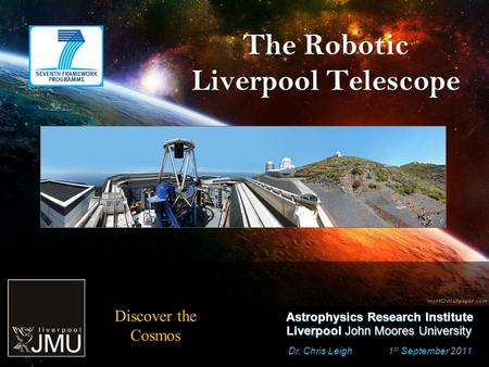 The Robotic Liverpool Telescope Dr. Chris Leigh 1 st September 2011 Astrophysics Research Institute Liverpool John Moores University Discover the Cosmos.