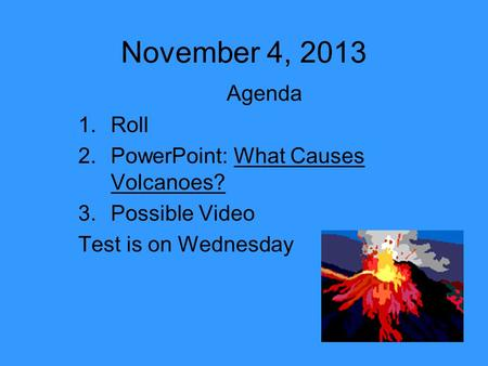 November 4, 2013 Agenda 1.Roll 2.PowerPoint: What Causes Volcanoes? 3.Possible Video Test is on Wednesday.
