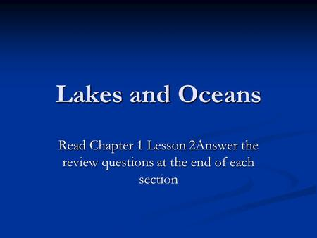 Lakes and Oceans Read Chapter 1 Lesson 2Answer the review questions at the end of each section.