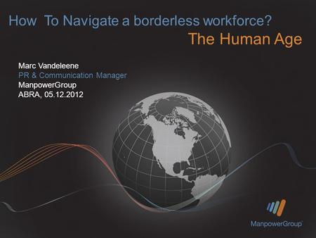 How To Navigate a borderless workforce? The Human Age Marc Vandeleene PR & Communication Manager ManpowerGroup ABRA, 05.12.2012.