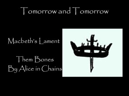 Tomorrow and Tomorrow Macbeth's Lament Them Bones By Alice in Chains.