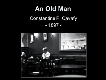 An Old Man Constantine P. Cavafy - 1897 -. In the inner room of the noisy café an old man sits bent over a table; a newspaper before him, no companion.