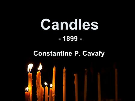 Candles Constantine P. Cavafy - 1899 -. CANDLES Brainstorm out everything you know about candles: - Senses: What does it taste, feel, look, sound, smell.