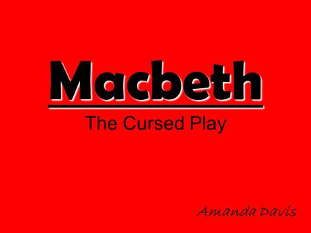 Macbeth Macbeth The Cursed Play Amanda Davis. The Big Question Every time the play Macbeth is played something strange always happens. During the first.