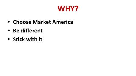 WHY? Choose Market America Be different Stick with it.
